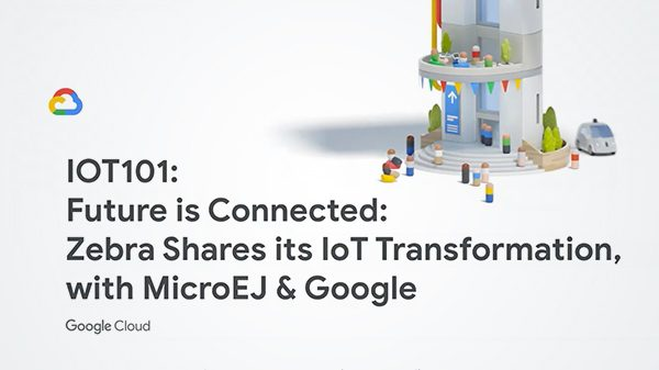 Future is Connected: Zebra Shares its IoT Transformation, with MicroEJ & Google (G. Next 2019 Conf.)